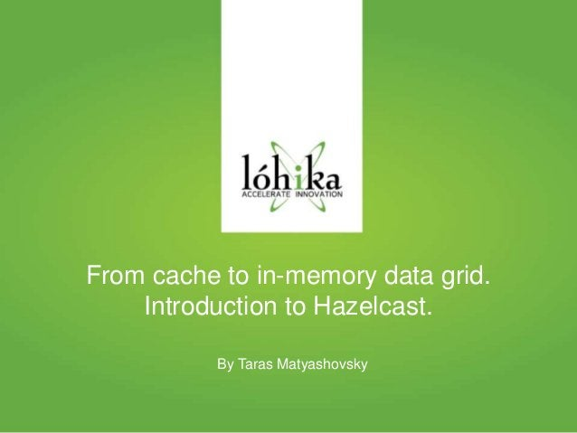 From cache to in-memory data grid.  Introduction to Hazelcast.  By Taras Matyashovsky