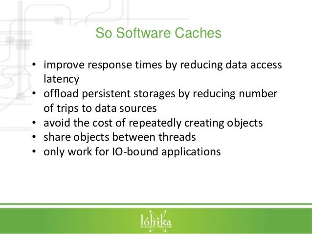 So Software Caches  • improve response times by reducing data access  latency  • offload persistent storages by reducing n...