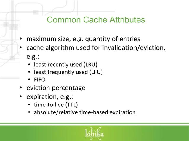 Common Cache Attributes  • maximum size, e.g. quantity of entries  • cache algorithm used for invalidation/eviction,  e.g....