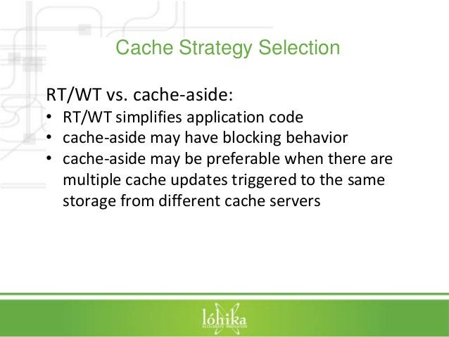 Cache Strategy Selection  RT/WT vs. cache-aside:  • RT/WT simplifies application code  • cache-aside may have blocking beh...