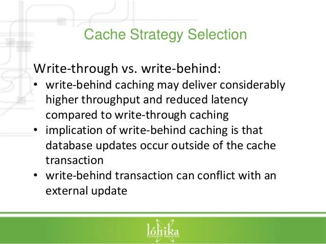Cache Strategy Selection  Write-through vs. write-behind:  • write-behind caching may deliver considerably  higher through...