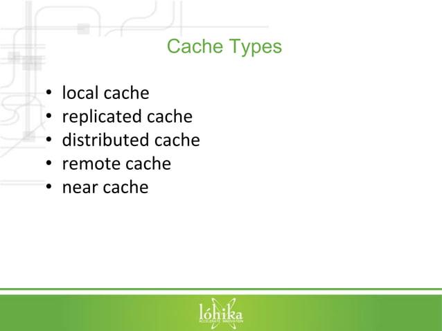 Cache Types  • local cache  • replicated cache  • distributed cache  • remote cache  • near cache