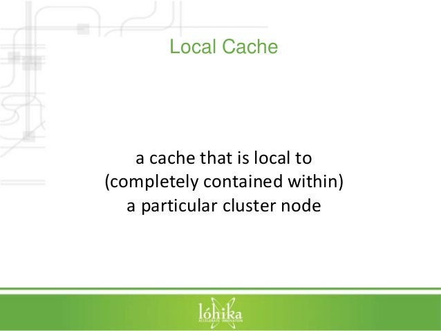 Local Cache  a cache that is local to  (completely contained within)  a particular cluster node
