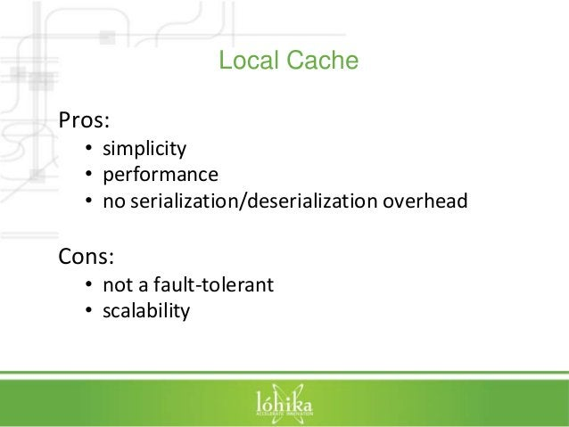 Local Cache  Pros:  • simplicity  • performance  • no serialization/deserialization overhead  Cons:  • not a fault-toleran...