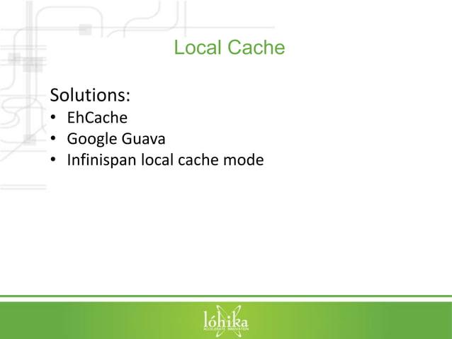 Local Cache  Solutions:  • EhCache  • Google Guava  • Infinispan local cache mode