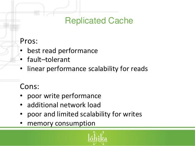 Replicated Cache  Pros:  • best read performance  • fault–tolerant  • linear performance scalability for reads  Cons:  • p...