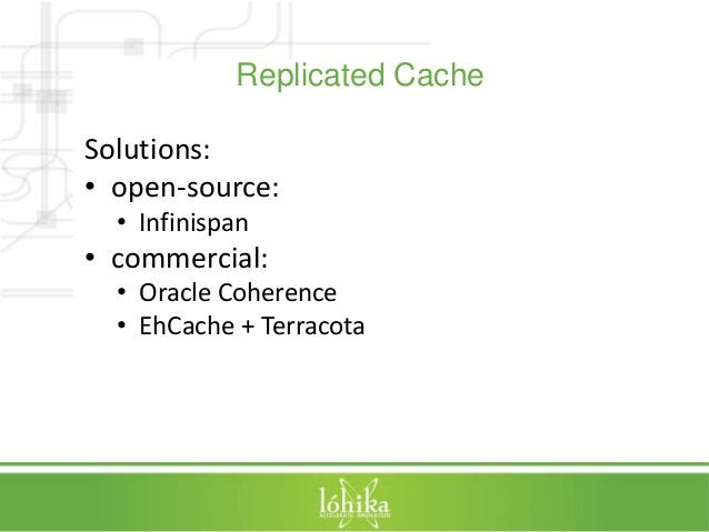 Replicated Cache  Solutions:  • open-source:  • Infinispan  • commercial:  • Oracle Coherence  • EhCache + Terracota