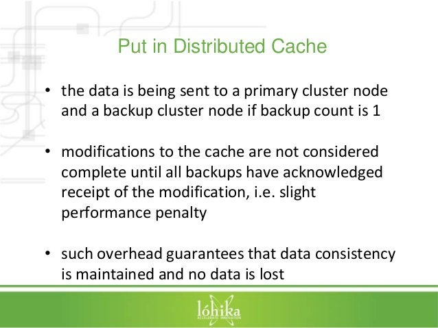 Put in Distributed Cache  • the data is being sent to a primary cluster node  and a backup cluster node if backup count is...