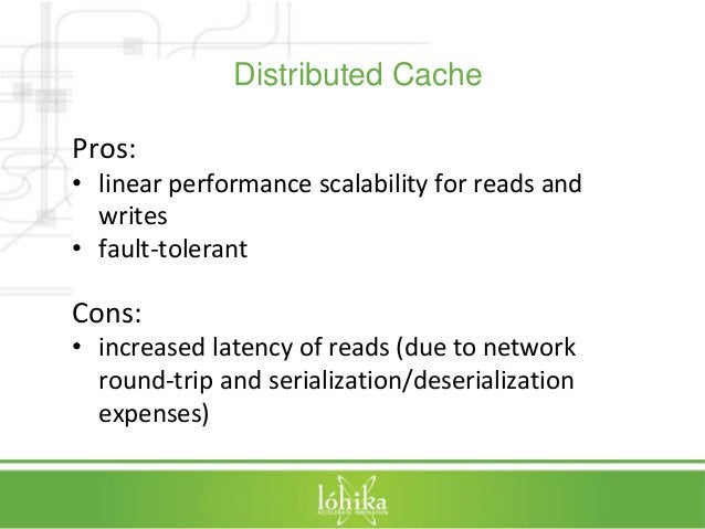 Distributed Cache  Pros:  • linear performance scalability for reads and  writes  • fault-tolerant  Cons:  • increased lat...