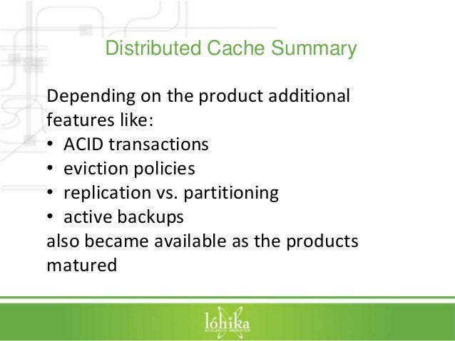 Distributed Cache Summary  Depending on the product additional  features like:  • ACID transactions  • eviction policies  ...