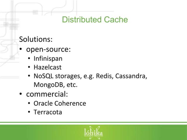 Distributed Cache  Solutions:  • open-source:  • Infinispan  • Hazelcast  • NoSQL storages, e.g. Redis, Cassandra,  MongoD...