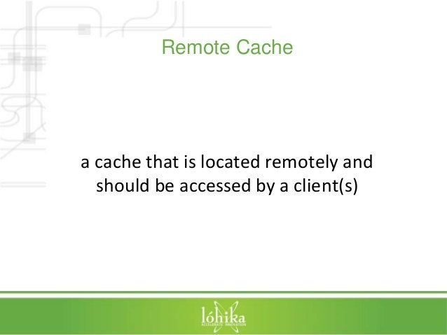 Remote Cache  a cache that is located remotely and  should be accessed by a client(s)