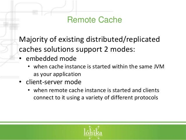 Remote Cache  Majority of existing distributed/replicated  caches solutions support 2 modes:  • embedded mode  • when cach...