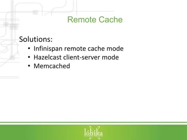 Remote Cache  Solutions:  • Infinispan remote cache mode  • Hazelcast client-server mode  • Memcached