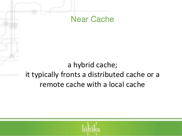 Near Cache  a hybrid cache;  it typically fronts a distributed cache or a  remote cache with a local cache