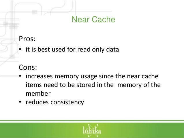 Near Cache  Pros:  • it is best used for read only data  Cons:  • increases memory usage since the near cache  items need ...