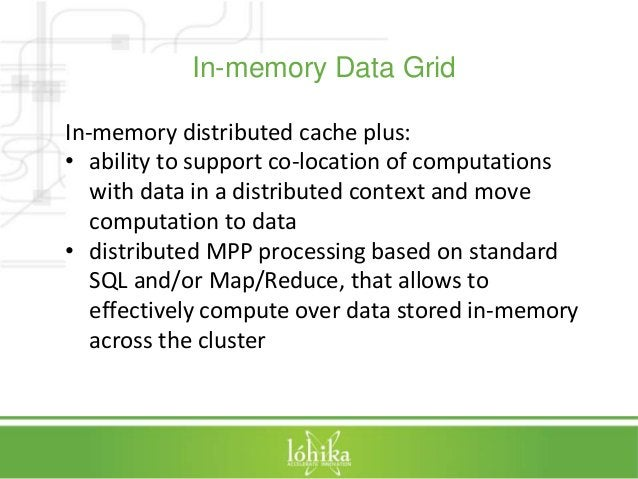 In-memory Data Grid  In-memory distributed cache plus:  • ability to support co-location of computations  with data in a d...