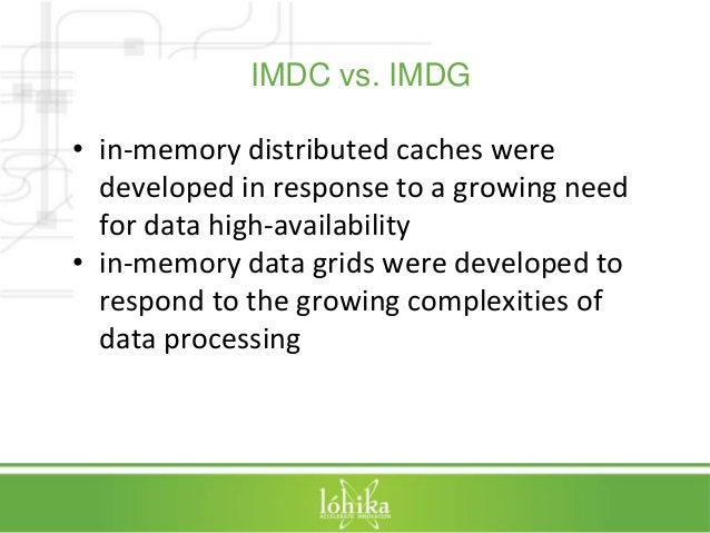 IMDC vs. IMDG  • in-memory distributed caches were  developed in response to a growing need  for data high-availability  •...