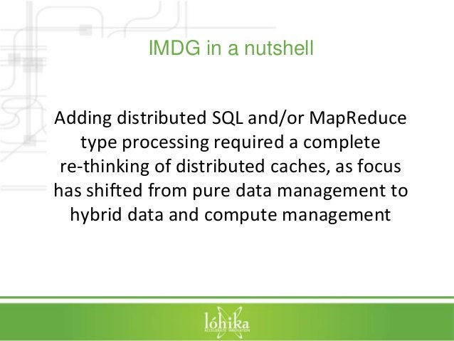 IMDG in a nutshell  Adding distributed SQL and/or MapReduce  type processing required a complete  re-thinking of distribut...