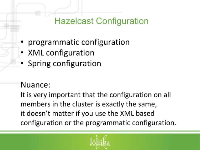 Hazelcast Configuration  • programmatic configuration  • XML configuration  • Spring configuration  Nuance:  It is very im...