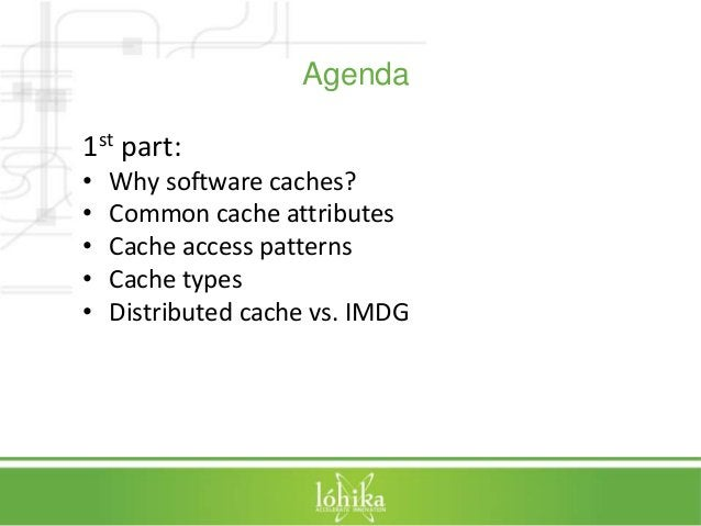 Agenda  1st part:  • Why software caches?  • Common cache attributes  • Cache access patterns  • Cache types  • Distribute...