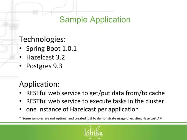 Sample Application  Technologies:  • Spring Boot 1.0.1  • Hazelcast 3.2  • Postgres 9.3  Application:  • RESTful web servi...