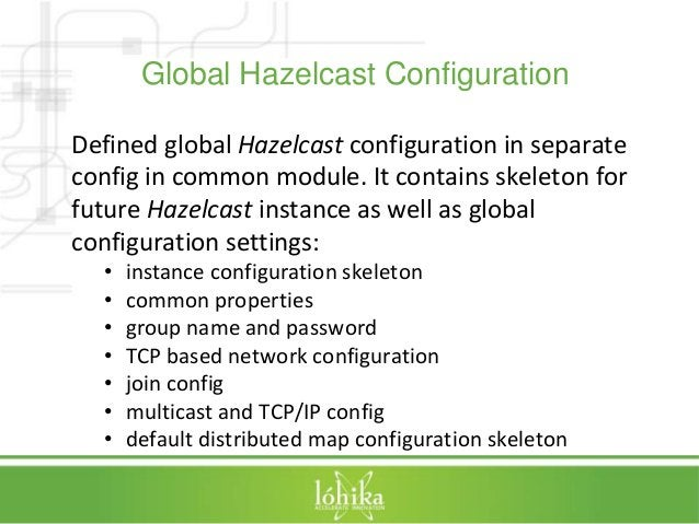 Global Hazelcast Configuration  Defined global Hazelcast configuration in separate  config in common module. It contains s...