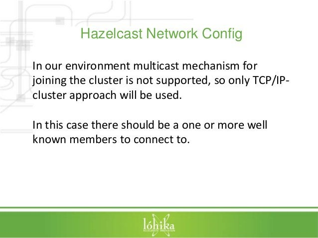 Hazelcast Network Config  In our environment multicast mechanism for  joining the cluster is not supported, so only TCP/IP...