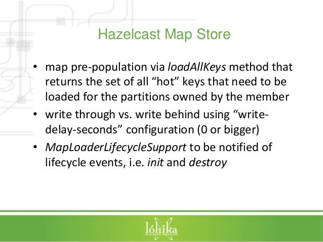 """Hazelcast Map Store  • map pre-population via loadAllKeys method that  returns the set of all """"hot"""" keys that need to be  ..."""
