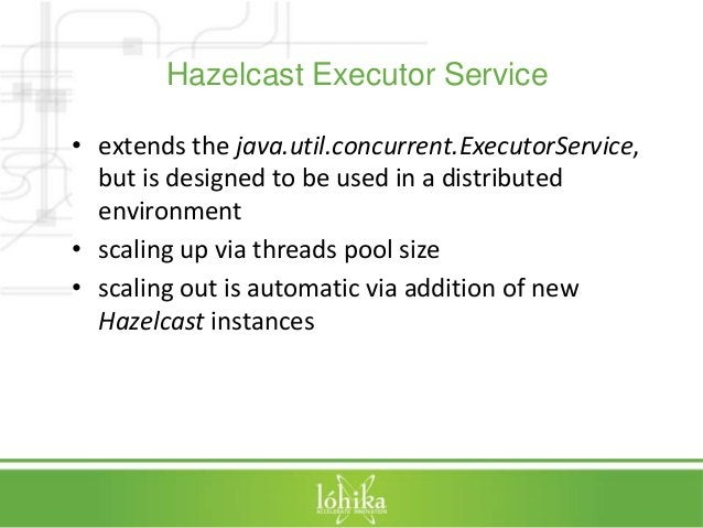 Hazelcast Executor Service  • extends the java.util.concurrent.ExecutorService,  but is designed to be used in a distribut...