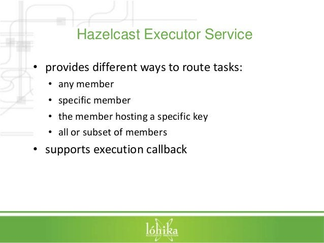 Hazelcast Executor Service  • provides different ways to route tasks:  • any member  • specific member  • the member hosti...