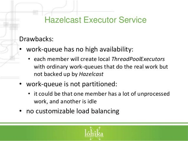 Hazelcast Executor Service  Drawbacks:  • work-queue has no high availability:  • each member will create local ThreadPool...