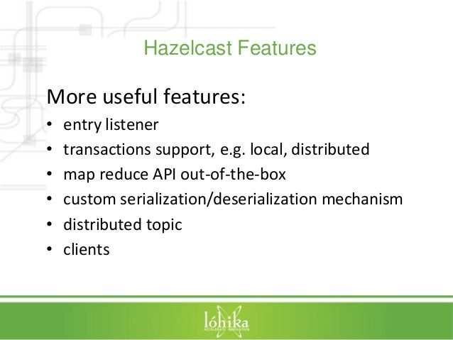 Hazelcast Features  More useful features:  • entry listener  • transactions support, e.g. local, distributed  • map reduce...