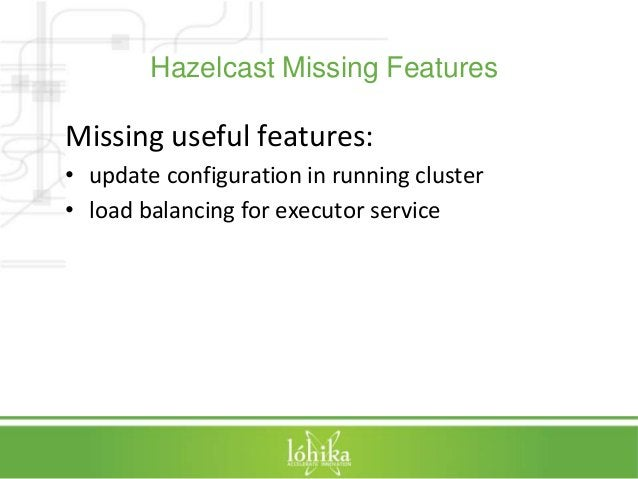 Hazelcast Missing Features  Missing useful features:  • update configuration in running cluster  • load balancing for exec...