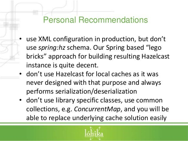 """Personal Recommendations  • use XML configuration in production, but don't  use spring:hz schema. Our Spring based """"lego  ..."""