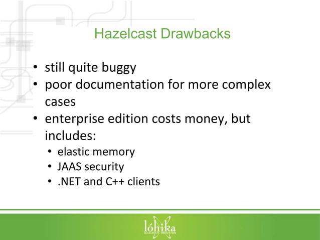 Hazelcast Drawbacks  • still quite buggy  • poor documentation for more complex  cases  • enterprise edition costs money, ...