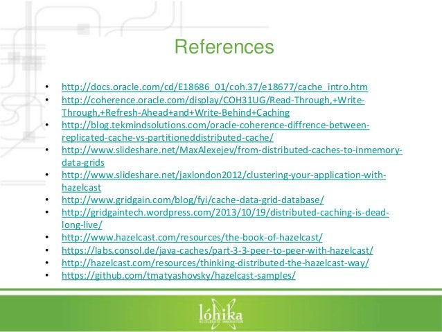 References  • http://docs.oracle.com/cd/E18686_01/coh.37/e18677/cache_intro.htm  • http://coherence.oracle.com/display/COH...