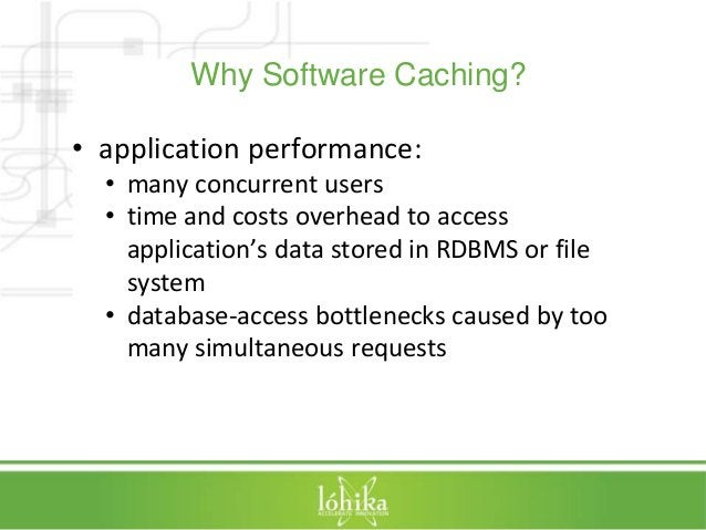Why Software Caching?  • application performance:  • many concurrent users  • time and costs overhead to access  applicati...