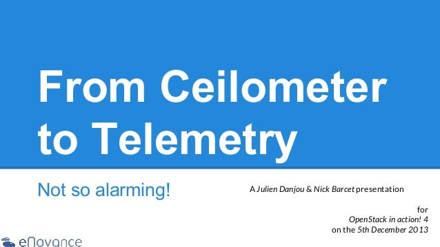 From Ceilometer to Telemetry Not so alarming!  A Julien Danjou & Nick Barcet presentation for OpenStack in action! 4 on th...