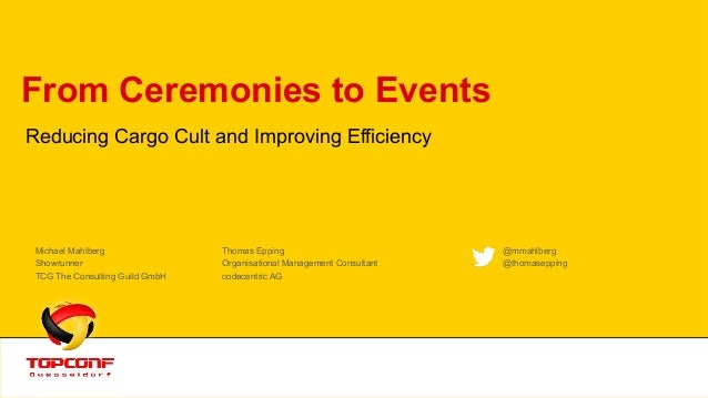From Ceremonies to Events Reducing Cargo Cult and Improving Efficiency Michael Mahlberg Thomas Epping @mmahlberg Showrunne...