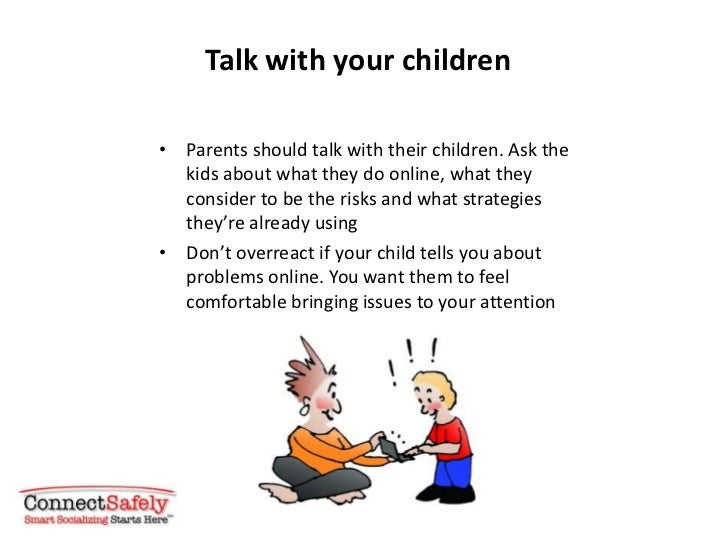 Talk with your children• Parents should talk with their children. Ask the  kids about what they do online, what they  cons...