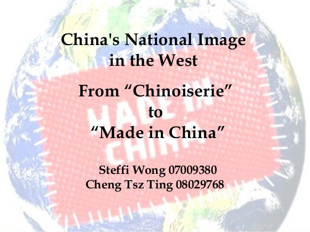 "China's National Image in the West From ""Chinoiserie"" to ""Made in China"" Steffi Wong 07009380 Cheng Tsz Ting 08029768"