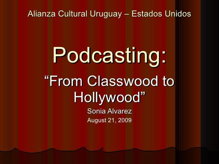 "Alianza Cultural Uruguay – Estados Unidos Podcasting: "" From Classwood to Hollywood"" Sonia Alvarez August 21, 2009"