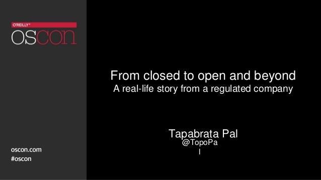 From closed to open and beyond A real-life story from a regulated company Tapabrata Pal @TopoPa l