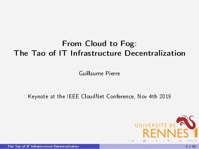 From Cloud to Fog: The Tao of IT Infrastructure Decentralization Guillaume Pierre Keynote at the IEEE CloudNet Conference,...
