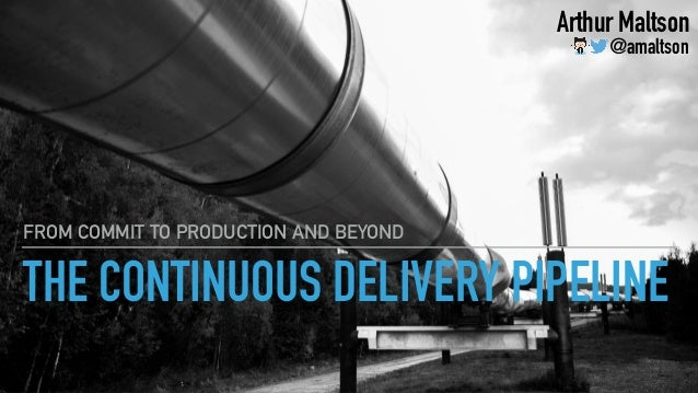 THE CONTINUOUS DELIVERY PIPELINE FROM COMMIT TO PRODUCTION AND BEYOND Arthur Maltson @amaltson