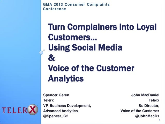 Turn Complainers into LoyalCustomers…Using Social Media&Voice of the CustomerAnalyticsSpencer GerenTelerxVP, Business Deve...