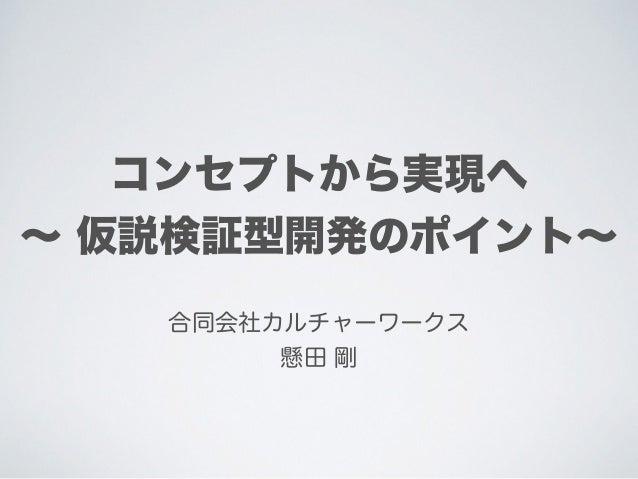コンセプトから実現へ ∼ 仮説検証型開発のポイント∼ 合同会社カルチャーワークス 懸田 剛