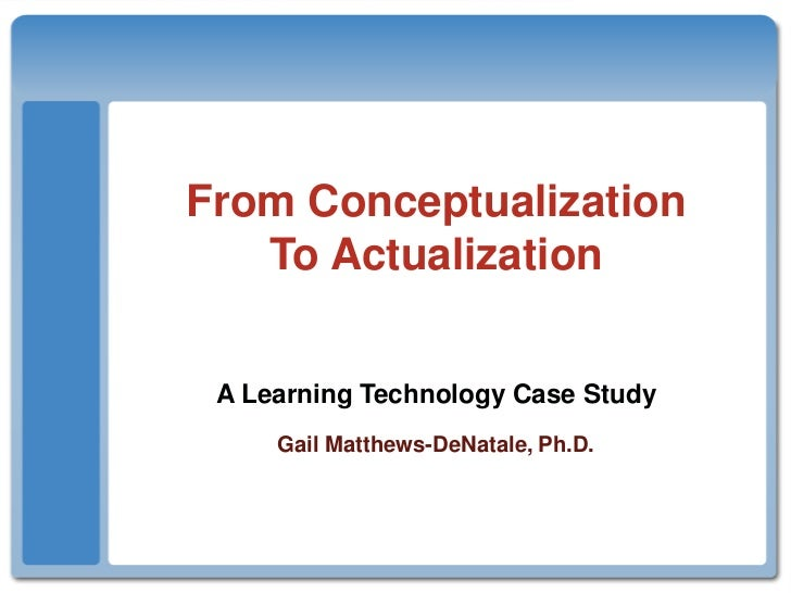 From ConceptualizationTo Actualization<br />A Learning Technology Case Study Gail Matthews-DeNatale, Ph.D.<br />