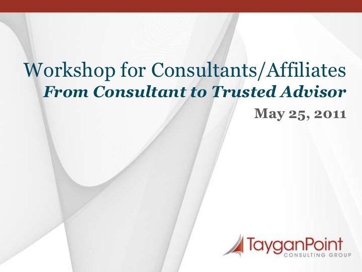 Workshop for Consultants/AffiliatesFrom Consultant to Trusted Advisor<br />May 25, 2011<br />